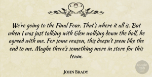 John Brady Quote About Agreed, Final, Maybe, Seem, Store: Were Going To The Final...