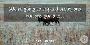 Tom Tintor Quote About Gun, Run: Were Going To Try And...