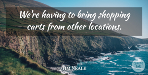 Tim Neale Quote About Bring, Shopping: Were Having To Bring Shopping...