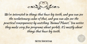Seth Shostak Quote About Consequences, Few, Interested, Mostly, Notice: Were Interested In Things That...