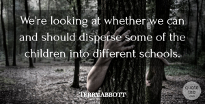 Terry Abbott Quote About Children, Disperse, Looking, Whether: Were Looking At Whether We...