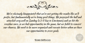Tony DiTucci Quote About Attacked, Ball, Convert, Execute, Failed: Were Obviously Disappointed That Were...