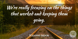 Suzanne Isidor Quote About Focusing, Keeping, Worked: Were Really Focusing On The...
