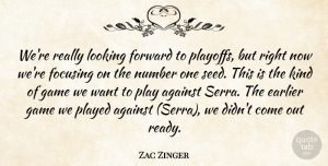 Zac Zinger Quote About Against, Earlier, Focusing, Forward, Game: Were Really Looking Forward To...