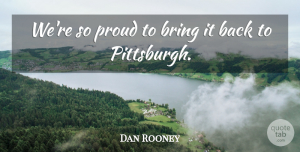 Dan Rooney Quote About Bring, Proud: Were So Proud To Bring...
