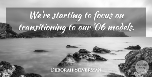 Deborah Silverman Quote About Focus, Starting: Were Starting To Focus On...