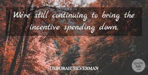 Deborah Silverman Quote About Bring, Continuing, Incentive, Spending: Were Still Continuing To Bring...