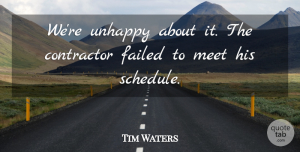 Tim Waters Quote About Contractor, Failed, Meet, Unhappy: Were Unhappy About It The...