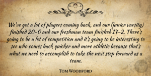 Tom Woodford Quote About Accomplish, Athletic, Coming, Competition, Finished: Weve Got A Lot Of...