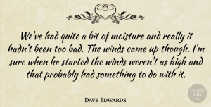 Dave Edwards Quote About Bit, Came, High, Quite, Sure: Weve Had Quite A Bit...