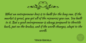 Adapt Quotes, Vinod Khosla Quote About Adapt, Build, Good, Great, Market: What An Entrepreneur Does Is...