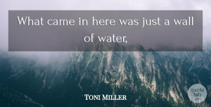 Toni Miller Quote About Came, Wall: What Came In Here Was...