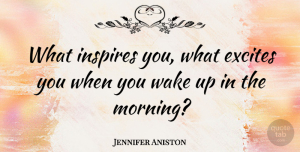 Jennifer Aniston Quote About Morning, Inspire, Wake Up: What Inspires You What Excites...