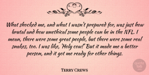 Terry Crews Quote About Brutal, Great, People, Prepared, Shocked: What Shocked Me And What...