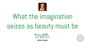 Truth Quotes, John Keats Quote About Beauty, Imagination, Truth: What The Imagination Seizes As...