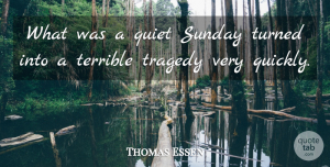 Thomas Essen Quote About Quiet, Sunday, Terrible, Tragedy, Turned: What Was A Quiet Sunday...