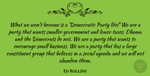Abandon Quotes, Ed Rollins Quote About Abandon, Agenda, Believes, Business, Democrats: What We Wont Become Is...