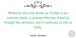Continues Quotes, Leonid I. Brezhnev Quote About Common, Continues, Divide, Europe, Home: Whatever Else May Divide Us...