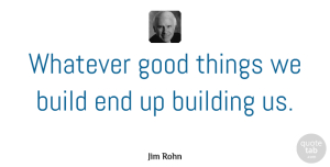 Jim Rohn Quote About Self Esteem, Greatness, Goal: Whatever Good Things We Build...