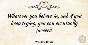 William Hung Quote About Believe, Eventually: Whatever You Believe In And...