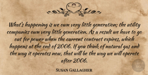 Susan Gallagher Quote About Companies, Contract, Current, Gas, Happening: Whats Happening Is We Own...
