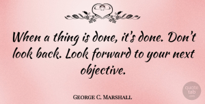 George C. Marshall Quote About Motivational, Positive, Objectivity: When A Thing Is Done...