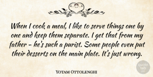 Father Quotes, Yotam Ottolenghi Quote About Cook, Desserts, Father, Main, People: When I Cook A Meal...