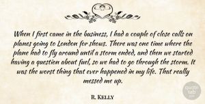 R. Kelly Quote About Business, Calls, Came, Close, Couple: When I First Came In...