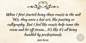 Art Quotes, Jeff Ross Quote About Art, Handled, Mid, Room, Tame: When I First Started Doing...