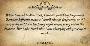 Changing Quotes, Blake Lively Quote About Change, Changing, Fancy, Found, Growing: When I Moved To New...