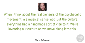Movement Quotes, Chris Robinson Quote About Along, Culture, Handmade, Inventing, Move: When I Think About The...