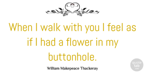 Journey Quotes, William Makepeace Thackeray Quote About Flower, Journey, Hiking: When I Walk With You...