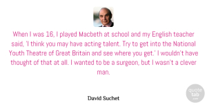 Theatre Quotes, David Suchet Quote About Acting, Britain, Clever, English, Great: When I Was 16 I...