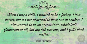 Lydia Leonard Quote About Dad, Glamorous, Liked, Love, Practical: When I Was A Child...
