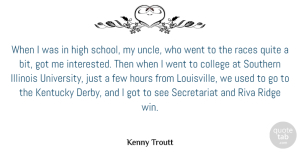 Few Quotes, Kenny Troutt Quote About Few, High, Hours, Illinois, Kentucky: When I Was In High...