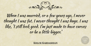 Khloe Kardashian Quote About Few, Good: When I Was Married Or...