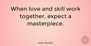 Love Quotes, John Ruskin Quote About Love, Inspirational, Motivational: When Love And Skill Work...