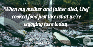 Walter Young Quote About Chef, Cooked, Enjoying, Father, Food: When My Mother And Father...