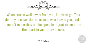 T. D. Jakes Quote About Mean, Destiny, People: When People Walk Away From...
