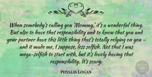 Phyllis Logan Quote About Calling, Less, Lovely, Relying, Responsibility: When Somebodys Calling You Mommy...