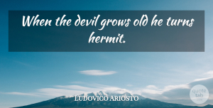 Ludovico Ariosto Quote About Devil, Hermits, Grows: When The Devil Grows Old...