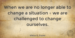 Viktor E. Frankl Quote About Change, Positive, Inspiring: When We Are No Longer...