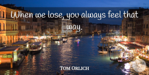 Tom Orlich Quote About undefined: When We Lose You Always...