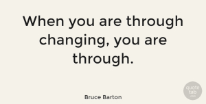 Change Quotes, Bruce Barton Quote About Change, Moving On, Running: When You Are Through Changing...