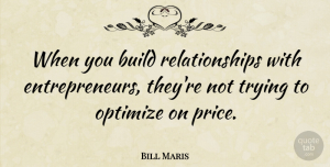 Bill Maris Quote About Relationships, Trying: When You Build Relationships With...