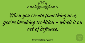 Steven Strogatz Quote About Tradition, Something New, Defiance: When You Create Something New...