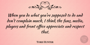 Torii Hunter Quote About Complain, Front, Office, Players, Respect: When You Do What Youre...