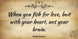 Mark Twain Quote About Love, Marriage, Wisdom: When You Fish For Love...