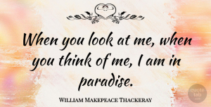 Thinking Quotes, William Makepeace Thackeray Quote About Romantic, Thinking, Paradise: When You Look At Me...