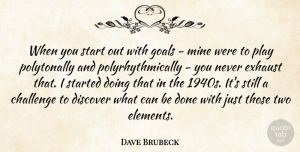 Dave Brubeck Quote About Discover, Exhaust, Mine: When You Start Out With...